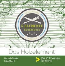 Das Holzelement. 5 Elemente Kochschule